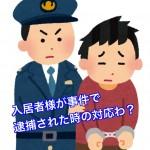 賃貸物件の入居者様が事件に関与して逮捕されるとその後どのような対応をするのか?